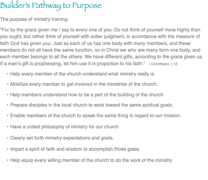 "Builder's Pathway to Purpose The purpose of ministry training: ""For by the grace given me I say to every one of you: Do not think of yourself more highly than you ought, but rather think of yourself with sober judgment, in accordance with the measure of faith God has given you. Just as each of us has one body with many members, and these members do not all have the same function, so in Christ we who are many form one body, and each member belongs to all the others. We have different gifts, according to the grace given us. If a man's gift is prophesying, let him use it in proportion to his faith."" I Corinthians 1:10 Help every member of the church understand what ministry really is. Mobilize every member to get involved in the ministries of the church. Help members understand how to be a part of the building of the church Prepare disciples in the local church to work toward the same spiritual goals. Enable members of the church to speak the same thing in regard to our mission. Have a united philosophy of ministry for our church Clearly set forth ministry expectations and goals. Impart a spirit of faith and wisdom to accomplish those goals. Help equip every willing member of the church to do the work of the ministry."