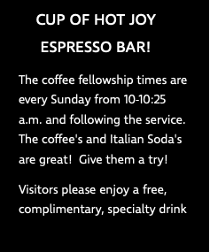CUP OF HOT JOY ESPRESSO BAR! The coffee fellowship times are every Sunday from 10-10:25 a.m. and following the service. The coffee's and Italian Soda's are great! Give them a try! Visitors please enjoy a free, complimentary, specialty drink