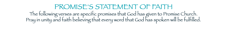 PROMISE'S STATEMENT OF FAITH The following verses are specific promises that God has given to Promise Church. Pray in unity and faith believing that every word that God has spoken will be fulfilled.