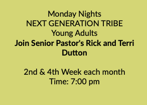 Monday Nights NEXT GENERATION TRIBE Young Adults Join Senior Pastor's Rick and Terri Dutton 2nd & 4th Week each month Time: 7:00 pm