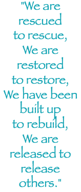 """We are rescued to rescue, We are restored to restore, We have been built up to rebuild, We are released to release others."""