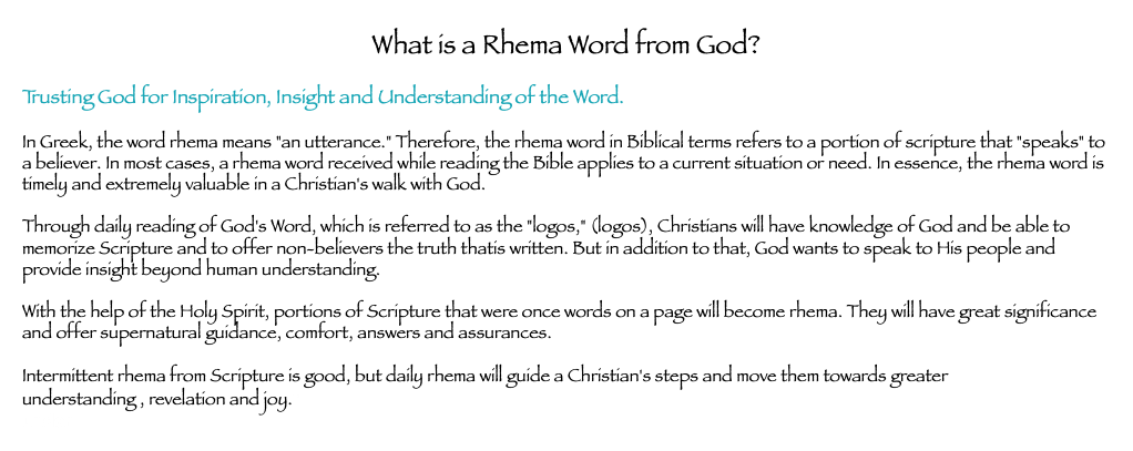 "What is a Rhema Word from God? Trusting God for Inspiration, Insight and Understanding of the Word. In Greek, the word rhema means ""an utterance."" Therefore, the rhema word in Biblical terms refers to a portion of scripture that ""speaks"" to a believer. In most cases, a rhema word received while reading the Bible applies to a current situation or need. In essence, the rhema word is timely and extremely valuable in a Christian's walk with God. Through daily reading of God's Word, which is referred to as the ""logos,"" (logos), Christians will have knowledge of God and be able to memorize Scripture and to offer non-believers the truth thatis written. But in addition to that, God wants to speak to His people and provide insight beyond human understanding. With the help of the Holy Spirit, portions of Scripture that were once words on a page will become rhema. They will have great significance and offer supernatural guidance, comfort, answers and assurances. Intermittent rhema from Scripture is good, but daily rhema will guide a Christian's steps and move them towards greater understanding , revelation and joy.r under"