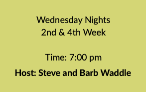 Wednesday Nights 2nd & 4th Week Time: 7:00 pm Host: Steve and Barb Waddle