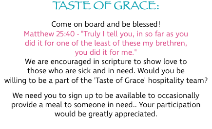 "TASTE OF GRACE: Come on board and be blessed! Matthew 25:40 - ""Truly I tell you, in so far as you did it for one of the least of these my brethren, you did it for me."" We are encouraged in scripture to show love to those who are sick and in need. Would you be willing to be a part of the 'Taste of Grace' hospitality team? We need you to sign up to be available to occasionally provide a meal to someone in need.. Your participation would be greatly appreciated."