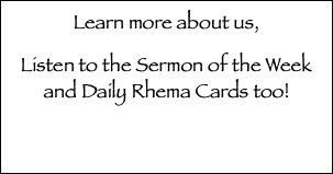 Learn more about us, Listen to the Sermon of the Week and Daily Rhema Cards too!