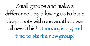 Small groups and make a difference...by allowing us to build deep roots with one another...we all need this! January is a good time to start a new group!