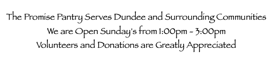 The Promise Pantry Serves Dundee and Surrounding Communities We are Open Sunday's from 1:00pm - 3:00pm Volunteers and Donations are Greatly Appreciated