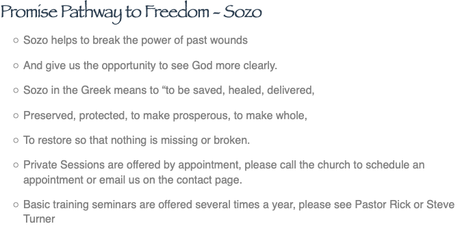 "Promise Pathway to Freedom - Sozo Sozo helps to break the power of past wounds And give us the opportunity to see God more clearly. Sozo in the Greek means to ""to be saved, healed, delivered, Preserved, protected, to make prosperous, to make whole, To restore so that nothing is missing or broken. Private Sessions are offered by appointment, please call the church to schedule an appointment or email us on the contact page. Basic training seminars are offered several times a year, please see Pastor Rick or Steve Turner"
