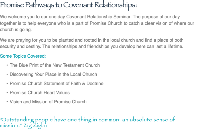 "Promise Pathways to Covenant Relationships: We welcome you to our one day Covenant Relationship Seminar. The purpose of our day together is to help everyone who is a part of Promise Church to catch a clear vision of where our church is going. We are praying for you to be planted and rooted in the local church and find a place of both security and destiny. The relationships and friendships you develop here can last a lifetime. Some Topics Covered: The Blue Print of the New Testament Church Discovering Your Place in the Local Church Promise Church Statement of Faith & Doctrine Promise Church Heart Values Vision and Mission of Promise Church ""Outstanding people have one thing in common: an absolute sense of mission."" Zig Ziglar"