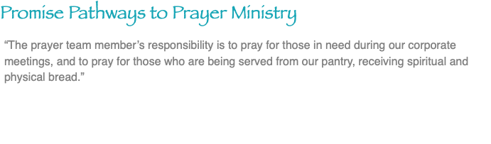 "Promise Pathways to Prayer Ministry ""The prayer team member's responsibility is to pray for those in need during our corporate meetings, and to pray for those who are being served from our pantry, receiving spiritual and physical bread."""